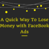 A Quick Way To Lose Money [FB Ads]